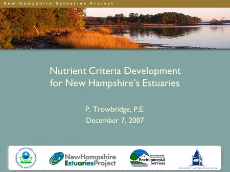 Nutrient Criteria Development for New Hampshire's Estuaries P. Trowbridge, P.E. December 7, 2007.