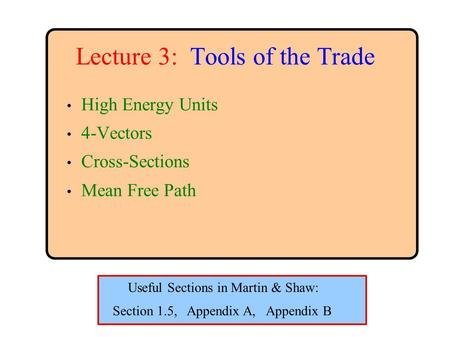 Lecture 3: Tools of the Trade High Energy Units 4-Vectors Cross-Sections Mean Free Path Section 1.5, Appendix A, Appendix B Useful Sections in Martin &