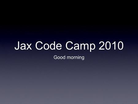 Jax Code Camp 2010 Good morning. iPhone Dev How to develop for the iOS 4.