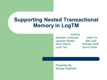 Supporting Nested Transactional Memory in LogTM Authors Michelle J Moravan Mark Hill Jayaram Bobba Ben Liblit Kevin Moore Michael Swift Luke Yen David.