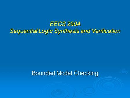 Bounded Model Checking EECS 290A Sequential Logic Synthesis and Verification.