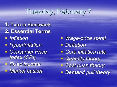 Tuesday, February 7 1. Turn in Homework 2. Essential Terms  Inflation  Hyperinflation  Consumer Price Index (CPI)  Fixed income  Market basket  Wage-price.