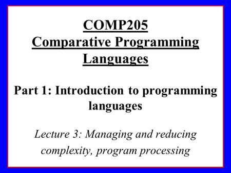 COMP205 Comparative Programming Languages Part 1: Introduction to programming languages Lecture 3: Managing and reducing complexity, program processing.