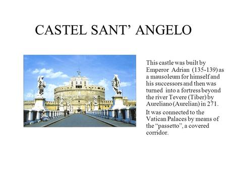 CASTEL SANT' ANGELO This castle was built by Emperor Adrian (135-139) as a mausoleum for himself and his successors and then was turned into a fortress.
