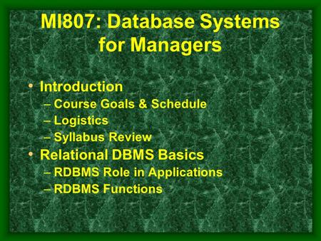 MI807: Database Systems for Managers Introduction –Course Goals & Schedule –Logistics –Syllabus Review Relational DBMS Basics –RDBMS Role in Applications.