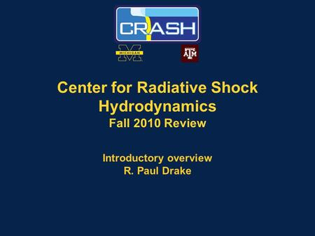 Center for Radiative Shock Hydrodynamics Fall 2010 Review Introductory overview R. Paul Drake.