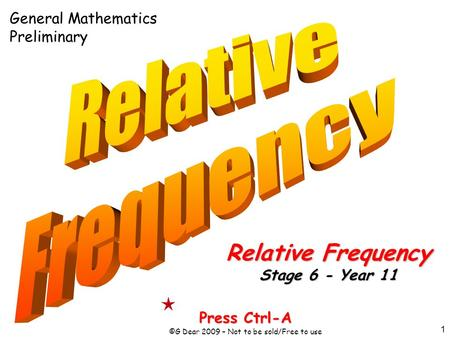 1 Press Ctrl-A ©G Dear 2009 – Not to be sold/Free to use Relative Frequency Stage 6 - Year 11 General Mathematics Preliminary.