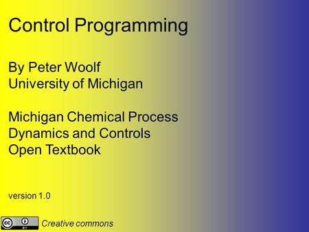 Control Programming By Peter Woolf University of Michigan Michigan Chemical Process Dynamics and Controls Open Textbook version 1.0 Creative commons.