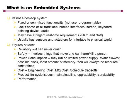 CSE 370 - Fall 1999 - Introduction - 1 What is an Embedded Systems  Its not a desktop system  Fixed or semi-fixed functionality (not user programmable)