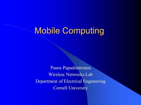 Mobile Computing Panos Papadimitratos Wireless Networks Lab Department of Electrical Engineering Cornell University.