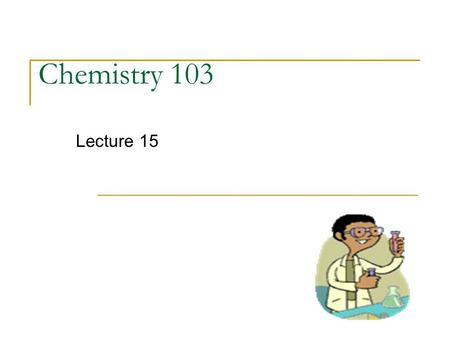 Chemistry 103 Lecture 15. Outline I. Chemical Reactions - balancing (review) II. Stoichiometry - Limiting Reactant III. Classification of Reaction Types.