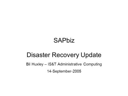 SAPbiz Disaster Recovery Update Bil Huxley – IS&T Administrative Computing 14-September-2005.