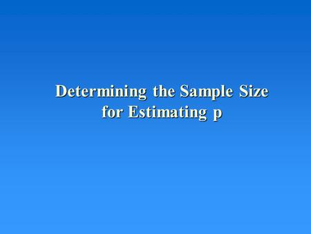 Determining the Sample Size for Estimating p. The Confidence Interval (Point Estimate)  z  /2 (Appropriate St'd Deviation) The confidence interval is: