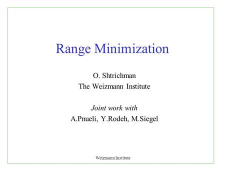 Weizmann Institute Range Minimization O. Shtrichman The Weizmann Institute Joint work with A.Pnueli, Y.Rodeh, M.Siegel.