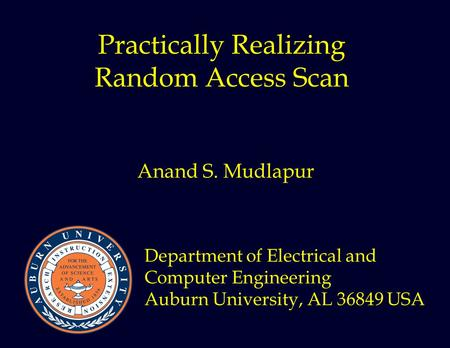 Practically Realizing Random Access Scan Anand S. Mudlapur Department of Electrical and Computer Engineering Auburn University, AL 36849 USA.
