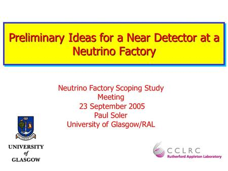 Preliminary Ideas for a Near Detector at a Neutrino Factory Neutrino Factory Scoping Study Meeting 23 September 2005 Paul Soler University of Glasgow/RAL.
