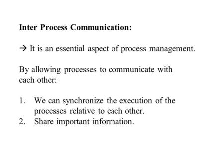 Inter Process Communication:  It is an essential aspect of process management. By allowing processes to communicate with each other: 1.We can synchronize.