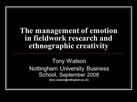 The management of emotion in fieldwork research and ethnographic creativity Tony Watson Nottingham University Business School, September 2008