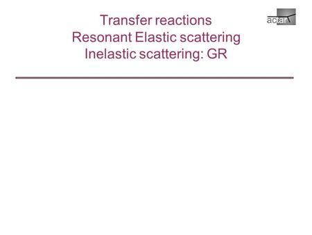 Transfer reactions Resonant Elastic scattering Inelastic scattering: GR.