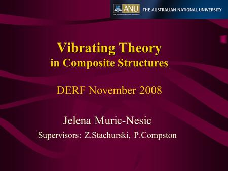 Vibrating Theory in Composite Structures Vibrating Theory in Composite Structures DERF November 2008 Jelena Muric-Nesic Supervisors: Z.Stachurski, P.Compston.
