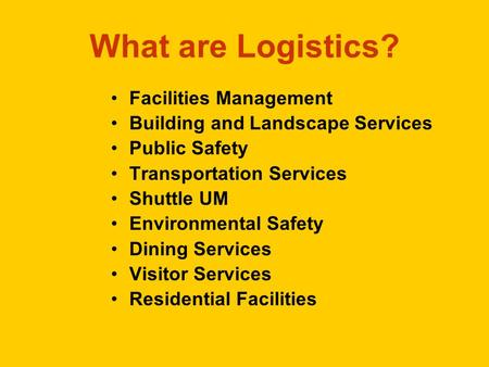 What are Logistics? Facilities Management Building and Landscape Services Public Safety Transportation Services Shuttle UM Environmental Safety Dining.