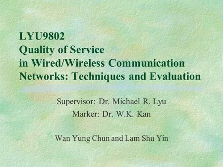 LYU9802 Quality of Service in Wired/Wireless Communication Networks: Techniques and Evaluation Supervisor: Dr. Michael R. Lyu Marker: Dr. W.K. Kan Wan.