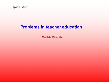 1 Problems in teacher education Matilde Vicentini España, 2007.