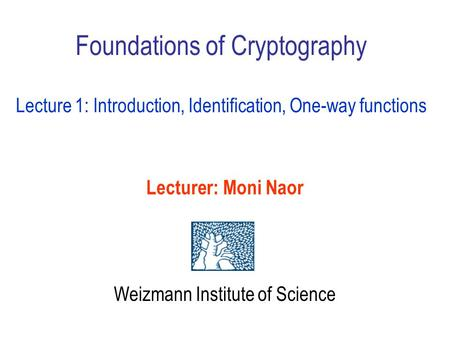Foundations of Cryptography Lecture 1: Introduction, Identification, One-way functions Lecturer: Moni Naor Weizmann Institute of Science.