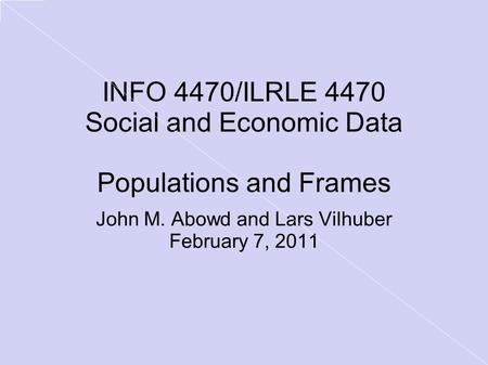 INFO 4470/ILRLE 4470 Social and Economic Data Populations and Frames John M. Abowd and Lars Vilhuber February 7, 2011.