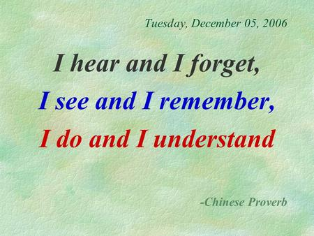 Tuesday, December 05, 2006 I hear and I forget, I see and I remember, I do and I understand -Chinese Proverb.