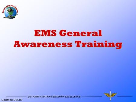 U.S. ARMY AVIATION CENTER OF EXCELLENCE EMS General Awareness Training Updated DEC09.