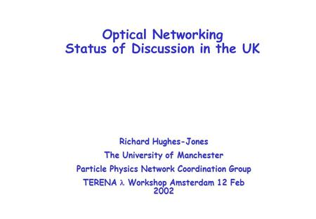 Optical Networking Status of Discussion in the UK Richard Hughes-Jones The University of Manchester Particle Physics Network Coordination Group TERENA.