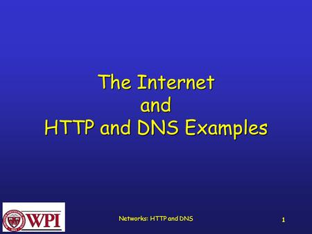 Networks: HTTP and DNS 1 The Internet and HTTP and DNS Examples.