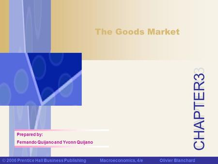 CHAPTER 3 © 2006 Prentice Hall Business Publishing Macroeconomics, 4/e Olivier Blanchard The Goods Market Prepared by: Fernando Quijano and Yvonn Quijano.