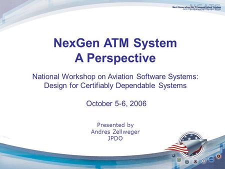 NexGen ATM System A Perspective National Workshop on Aviation Software Systems: Design for Certifiably Dependable Systems October 5-6, 2006 Presented by.