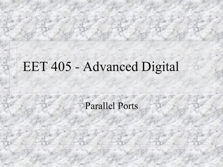 EET 405 - Advanced Digital Parallel Ports. n In contrast to serial ports, parallel ports 'present' all bits at one time. n 'The parallel port reflects.