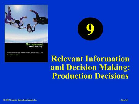© 2002 Pearson Education Canada Inc. Slide 9-1 Relevant Information and Decision Making: Production Decisions 9.