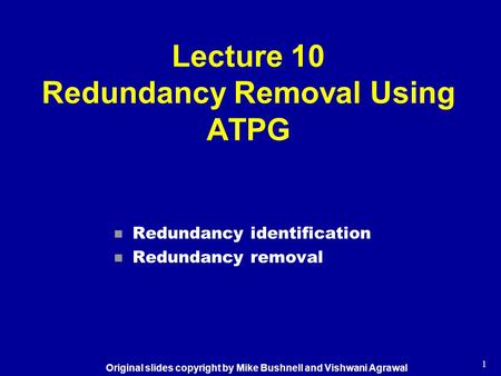 1 Lecture 10 Redundancy Removal Using ATPG n Redundancy identification n Redundancy removal Original slides copyright by Mike Bushnell and Vishwani Agrawal.
