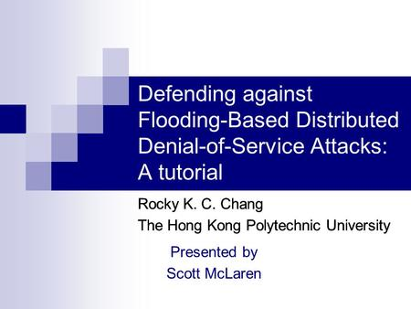 Defending against Flooding-Based Distributed Denial-of-Service Attacks: A tutorial Rocky K. C. Chang The Hong Kong Polytechnic University Rocky K. C. Chang.