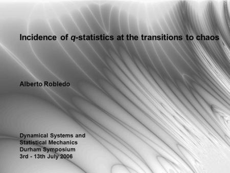 Incidence of q-statistics at the transitions to chaos Alberto Robledo Dynamical Systems and Statistical Mechanics Durham Symposium 3rd - 13th July 2006.