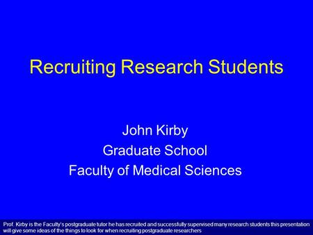 Recruiting Research Students John Kirby Graduate School Faculty of Medical Sciences Prof. Kirby is the Faculty's postgraduate tutor he has recruited and.