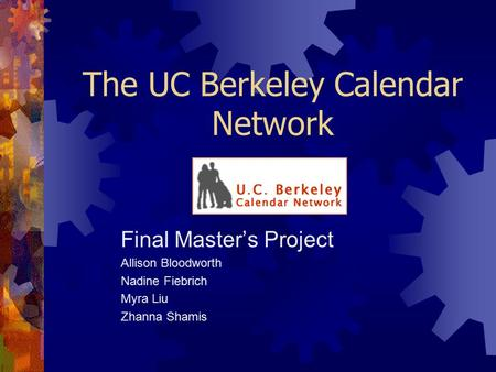 The UC Berkeley Calendar Network Final Master's Project Allison Bloodworth Nadine Fiebrich Myra Liu Zhanna Shamis.