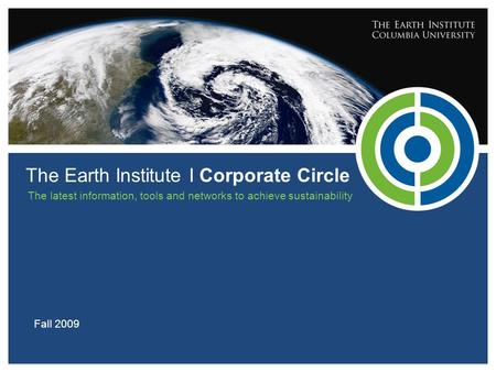 The Earth Institute I Corporate Circle Fall 2009 The latest information, tools and networks to achieve sustainability.