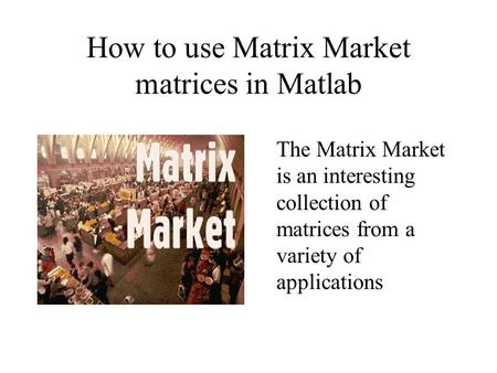 How to use Matrix Market matrices in Matlab The Matrix Market is an interesting collection of matrices from a variety of applications.