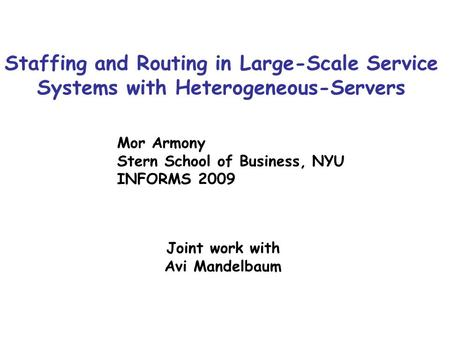 Staffing and Routing in Large-Scale Service Systems with Heterogeneous-Servers Mor Armony Stern School of Business, NYU INFORMS 2009 Joint work with Avi.