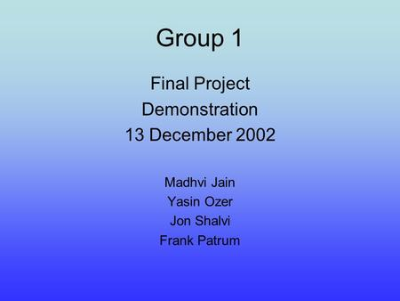 Group 1 Final Project Demonstration 13 December 2002 Madhvi Jain Yasin Ozer Jon Shalvi Frank Patrum.