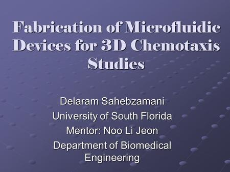 Fabrication of Microfluidic Devices for 3D Chemotaxis Studies Delaram Sahebzamani University of South Florida Mentor: Noo Li Jeon Department of Biomedical.