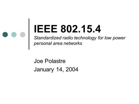 IEEE 802.15.4 Standardized radio technology for low power personal area networks Joe Polastre January 14, 2004.