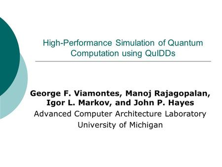 High-Performance Simulation of Quantum Computation using QuIDDs George F. Viamontes, Manoj Rajagopalan, Igor L. Markov, and John P. Hayes Advanced Computer.