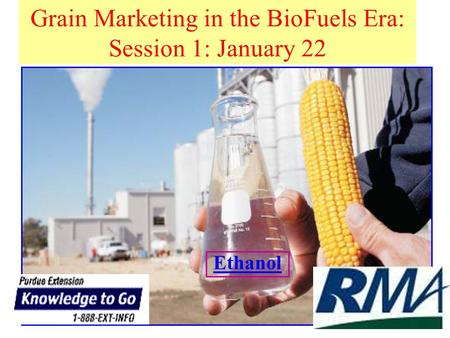 Grain Marketing in the BioFuels Era: Session 1: January 22 Ethanol.